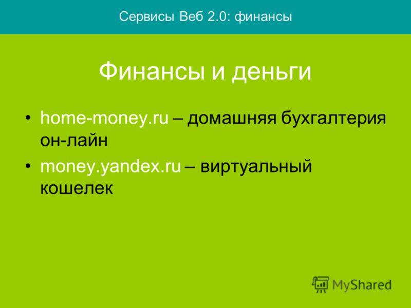 Финансы и деньги home-money.ru – домашняя бухгалтерия он-лайн money.yandex.ru – виртуальный кошелек Сервисы Веб 2.0: финансы