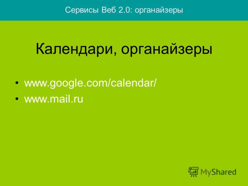 Календари, органайзеры www.google.com/calendar/ www.mail.ru Сервисы Веб 2.0: органайзеры
