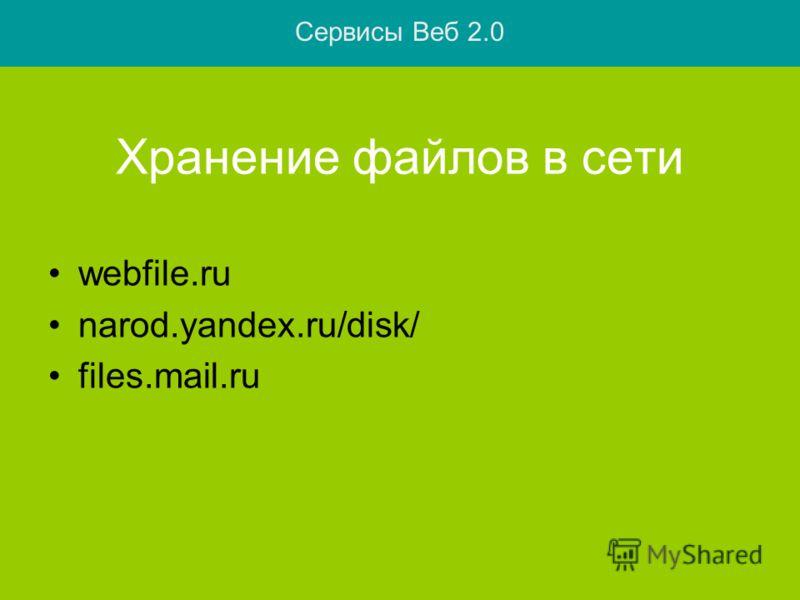 Хранение файлов в сети webfile.ru narod.yandex.ru/disk/ files.mail.ru Сервисы Веб 2.0