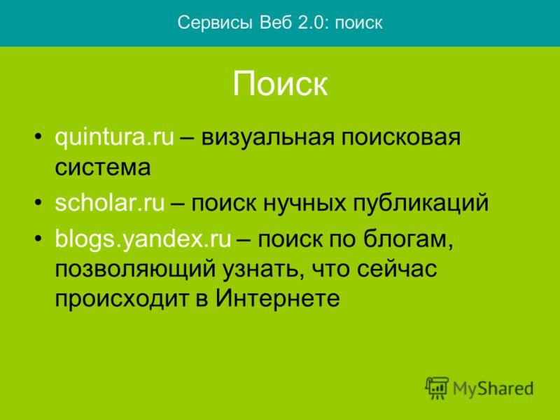 Поиск quintura.ru – визуальная поисковая система scholar.ru – поиск нучных публикаций blogs.yandex.ru – поиск по блогам, позволяющий узнать, что сейчас происходит в Интернете Сервисы Веб 2.0: поиск