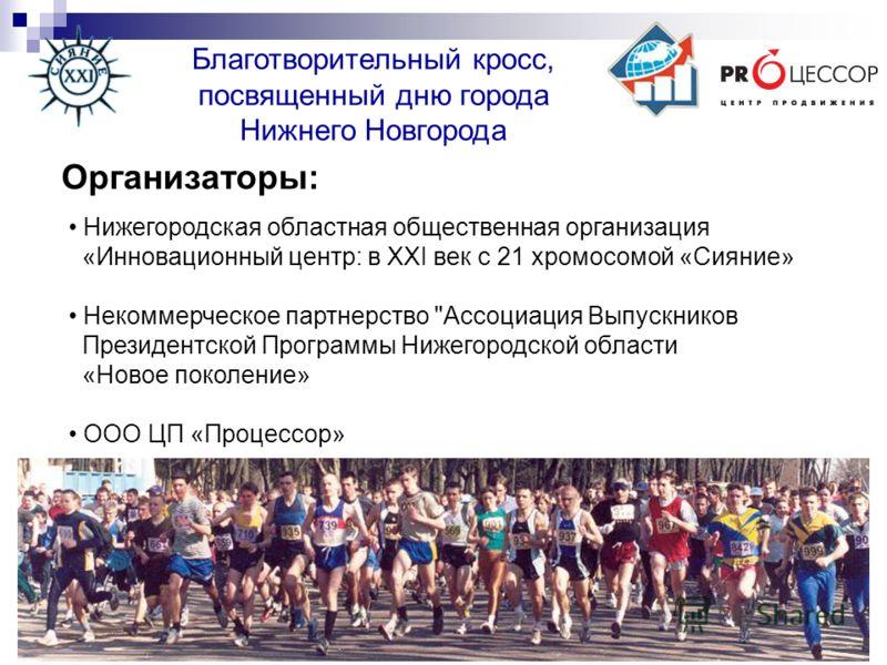 Благотворительный кросс, посвященный дню города Нижнего Новгорода Организаторы: Нижегородская областная общественная организация «Инновационный центр: в XXI век с 21 хромосомой «Сияние» Некоммерческое партнерство