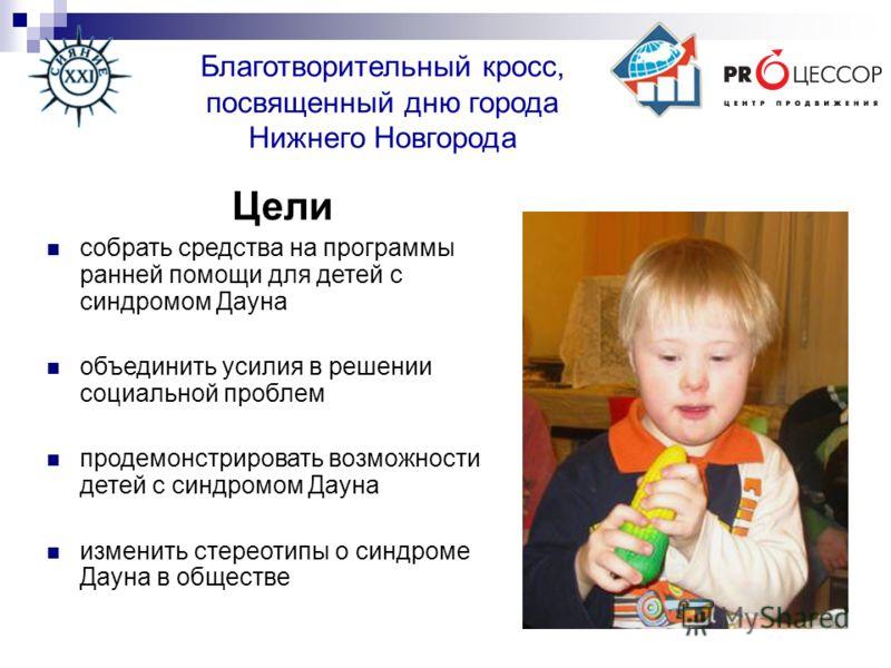 Благотворительный кросс, посвященный дню города Нижнего Новгорода Цели собрать средства на программы ранней помощи для детей с синдромом Дауна объединить усилия в решении социальной проблем продемонстрировать возможности детей с синдромом Дауна измен