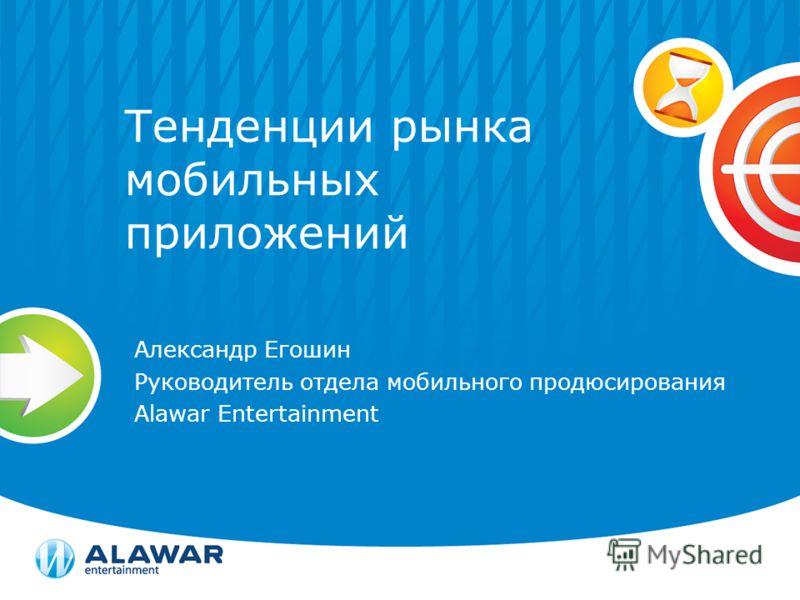 Тенденции рынка мобильных приложений Александр Егошин Руководитель отдела мобильного продюсирования Alawar Entertainment