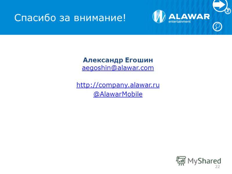 Спасибо за внимание! Александр Егошин aegoshin@alawar.com aegoshin@alawar.com http://company.alawar.ru @AlawarMobile 22