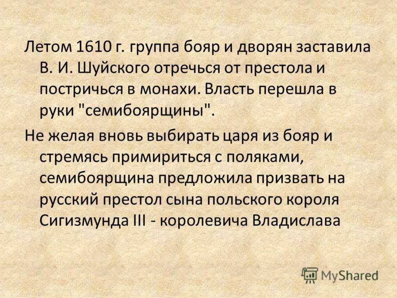 Летом 1610 г. группа бояр и дворян заставила В. И. Шуйского отречься от престола и постричься в монахи. Власть перешла в руки