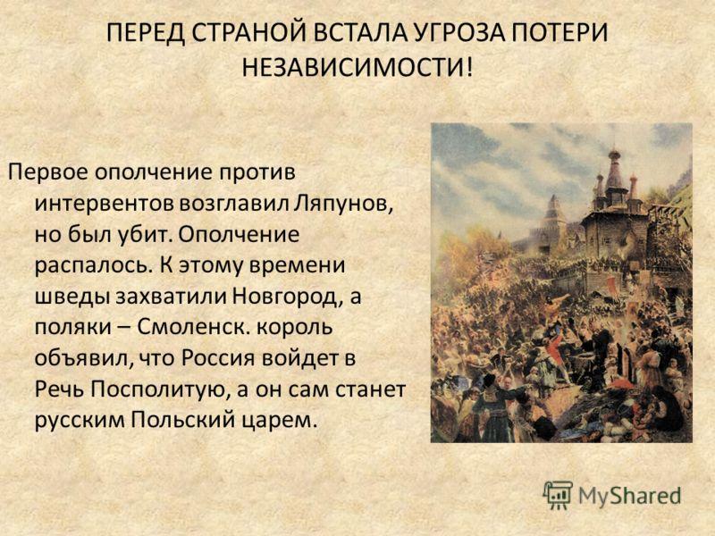 ПЕРЕД СТРАНОЙ ВСТАЛА УГРОЗА ПОТЕРИ НЕЗАВИСИМОСТИ! Первое ополчение против интервентов возглавил Ляпунов, но был убит. Ополчение распалось. К этому времени шведы захватили Новгород, а поляки – Смоленск. король объявил, что Россия войдет в Речь Посполи