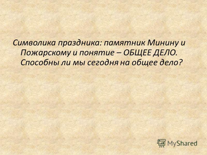Символика праздника: памятник Минину и Пожарскому и понятие – ОБЩЕЕ ДЕЛО. Способны ли мы сегодня на общее дело?
