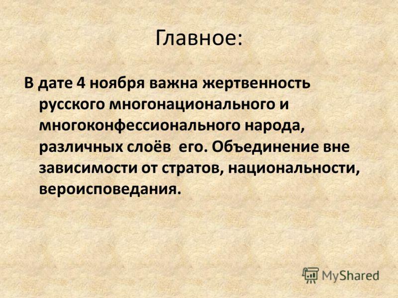 Главное: В дате 4 ноября важна жертвенность русского многонационального и многоконфессионального народа, различных слоёв его. Объединение вне зависимости от стратов, национальности, вероисповедания.