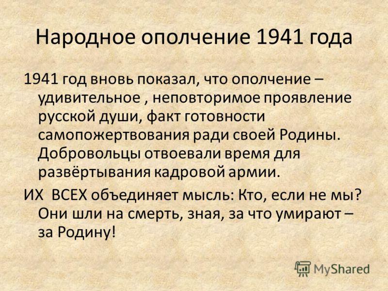 Народное ополчение 1941 года 1941 год вновь показал, что ополчение – удивительное, неповторимое проявление русской души, факт готовности самопожертвования ради своей Родины. Добровольцы отвоевали время для развёртывания кадровой армии. ИХ ВСЕХ объеди