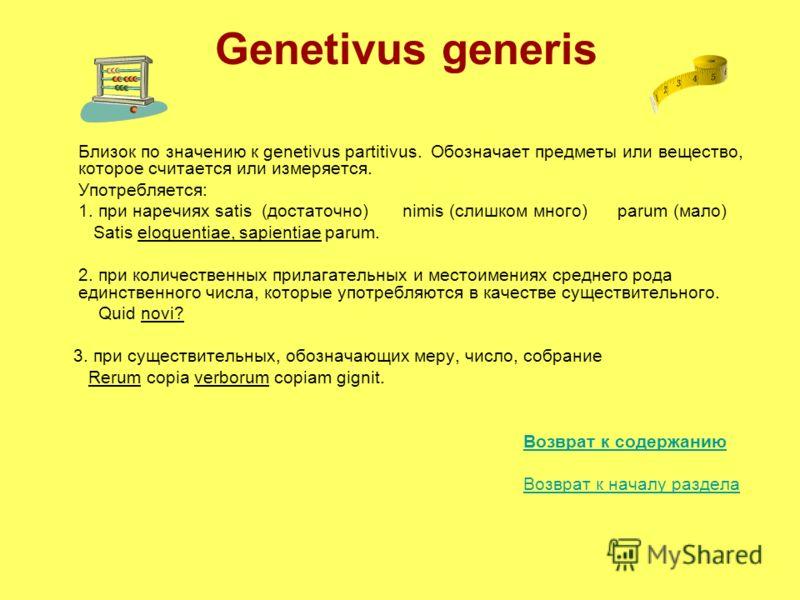 Genetivus generis Близок по значению к genetivus partitivus. Обозначает предметы или вещество, которое считается или измеряется. Употребляется: 1. при наречиях satis (достаточно) nimis (слишком много) parum (мало) Satis eloquentiae, sapientiae parum.