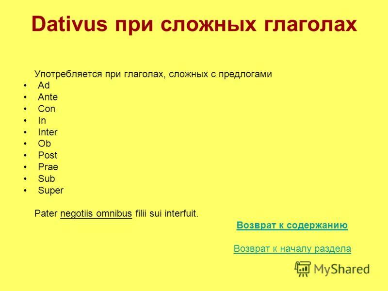 Dativus при сложных глаголах Употребляется при глаголах, сложных с предлогами Ad Ante Con In Inter Ob Post Prae Sub Super Pater negotiis omnibus filii sui interfuit. Возврат к содержанию Возврат к началу раздела