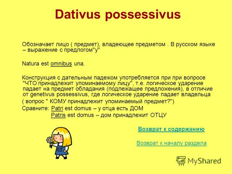 Dativus possessivus Обозначает лицо ( предмет), владеющее предметом. В русском языке – выражение с предлогом