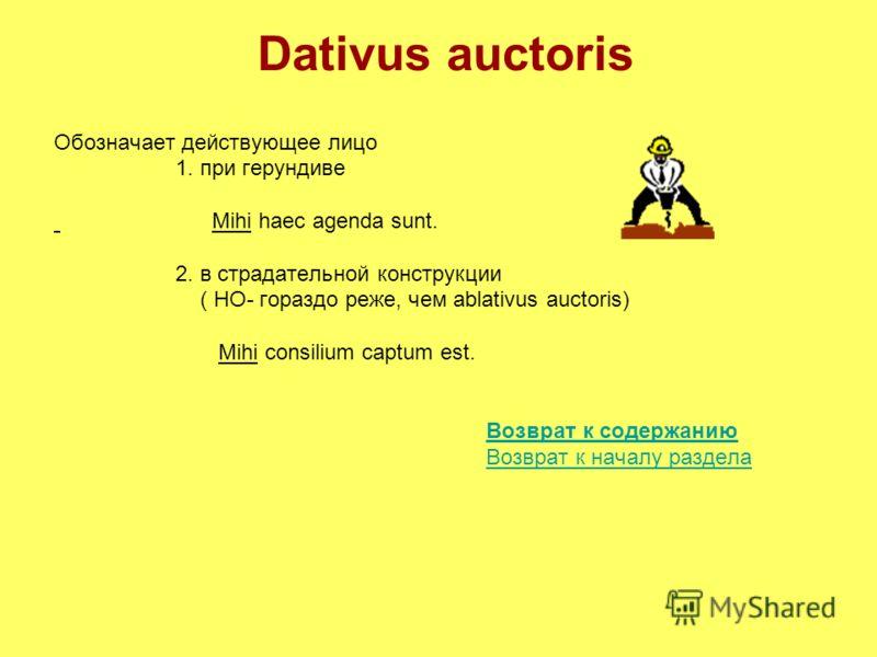 Dativus auctoris Обозначает действующее лицо 1. при герундиве Mihi haec agenda sunt. 2. в страдательной конструкции ( НО- гораздо реже, чем ablativus auctoris) Mihi consilium captum est. Возврат к содержанию Возврат к началу раздела