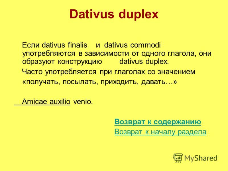 Dativus duplex Если dativus finalis и dativus commodi употребляются в зависимости от одного глагола, они образуют конструкцию dativus duplex. Часто употребляется при глаголах со значением «получать, посылать, приходить, давать…» Amicae auxilio venio.