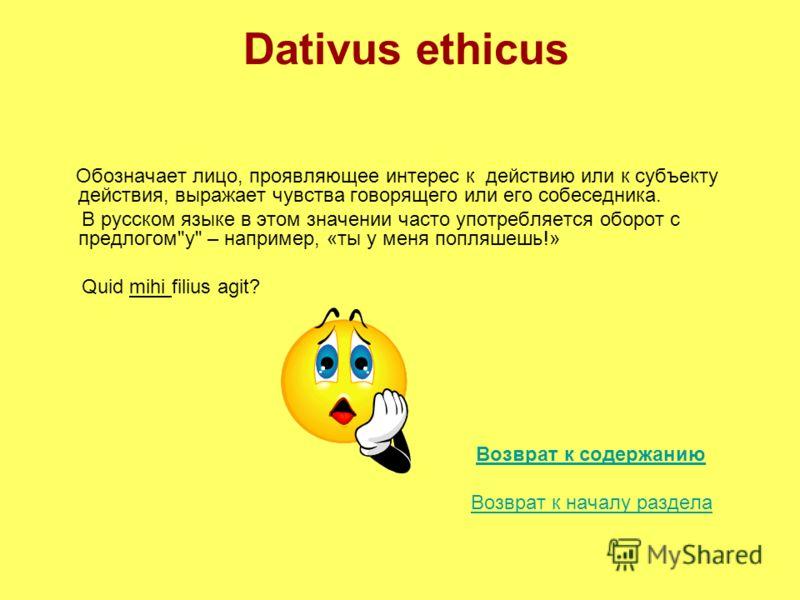 Dativus ethicus Обозначает лицо, проявляющее интерес к действию или к субъекту действия, выражает чувства говорящего или его собеседника. В русском языке в этом значении часто употребляется оборот с предлогом