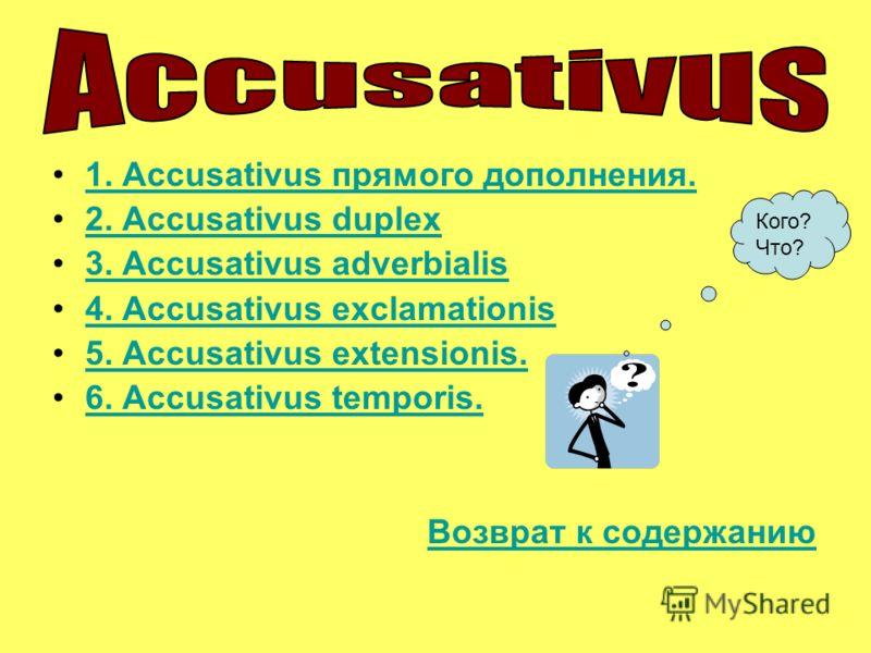 1. Accusativus прямого дополнения.1. Accusativus прямого дополнения. 2. Accusativus duplex 3. Accusativus adverbialis 4. Accusativus exclamationis 5. Accusativus extensionis. 6. Accusativus temporis. Возврат к содержаниюВозврат к содержанию Кого? Что