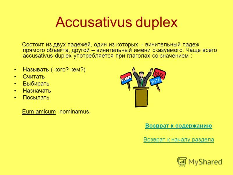 Accusativus duplex Состоит из двух падежей, один из которых - винительный падеж прямого объекта, другой – винительный имени сказуемого. Чаще всего accusativus duplex употребляется при глаголах со значением : Называть ( кого? кем?) Считать Выбирать На