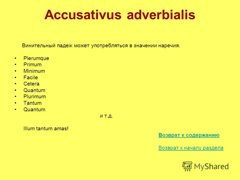 Accusativus adverbialis Винительный падеж может употребляться в значении наречия. Plerumque Primum Minimum Facile Cetera Quantum Plurimum Tantum Quantum и т.д. Illum tantum amas! Возврат к содержанию Возврат к началу раздела