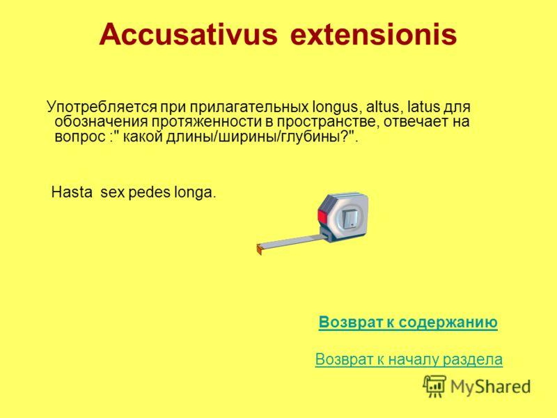 Accusativus extensionis Употребляется при прилагательных longus, altus, latus для обозначения протяженности в пространстве, отвечает на вопрос : какой длины/ширины/глубины?. Hasta sex pedes longa. Возврат к содержанию Возврат к началу раздела