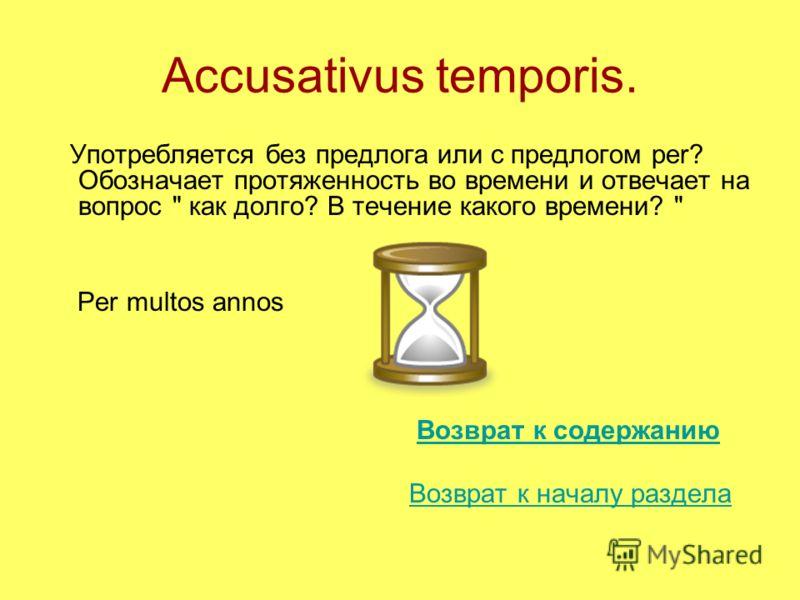 Accusativus temporis. Употребляется без предлога или с предлогом per? Обозначает протяженность во времени и отвечает на вопрос  как долго? В течение какого времени?  Per multos annos Возврат к содержанию Возврат к началу раздела