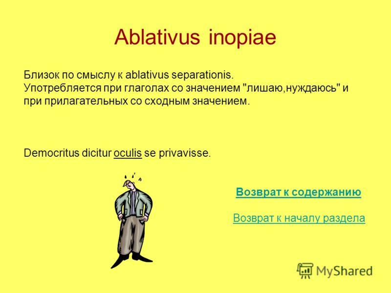 Ablativus inopiae Близок по смыслу к ablativus separationis. Употребляется при глаголах со значением лишаю,нуждаюсь и при прилагательных со сходным значением. Democritus dicitur oculis se privavisse. Возврат к содержанию Возврат к началу раздела