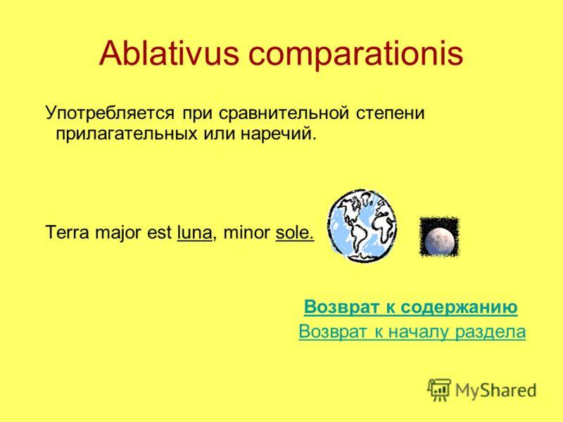 Ablativus comparationis Употребляется при сравнительной степени прилагательных или наречий. Terra major est luna, minor sole. Возврат к содержанию Возврат к началу раздела