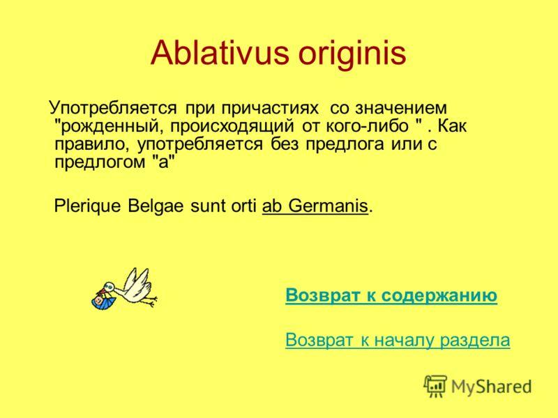 Ablativus originis Употребляется при причастиях со значением рожденный, происходящий от кого-либо . Как правило, употребляется без предлога или с предлогом а Plerique Belgae sunt orti ab Germanis. Возврат к содержанию Возврат к началу раздела