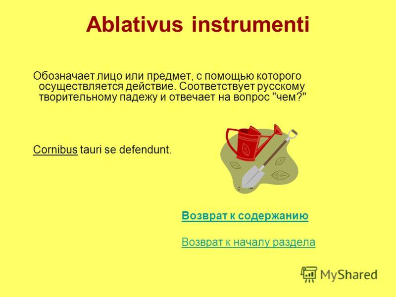 Ablativus instrumenti Обозначает лицо или предмет, с помощью которого осуществляется действие. Соответствует русскому творительному падежу и отвечает на вопрос чем? Cornibus tauri se defendunt. Возврат к содержанию Возврат к началу раздела