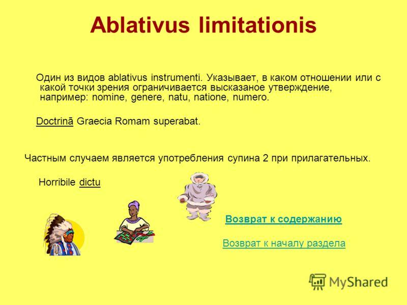 Ablativus limitationis Один из видов ablativus instrumenti. Указывает, в каком отношении или с какой точки зрения ограничивается высказаное утверждение, например: nomine, genere, natu, natione, numero. Doctrinā Graecia Romam superabat. Частным случае
