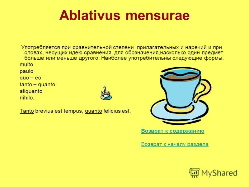 Ablativus mensurae Употребляется при сравнительной степени прилагательных и наречий и при словах, несущих идею сравнения, для обозначения,насколько один предмет больше или меньше другого. Наиболее употребительны следующие формы: multo paulo quo – eo
