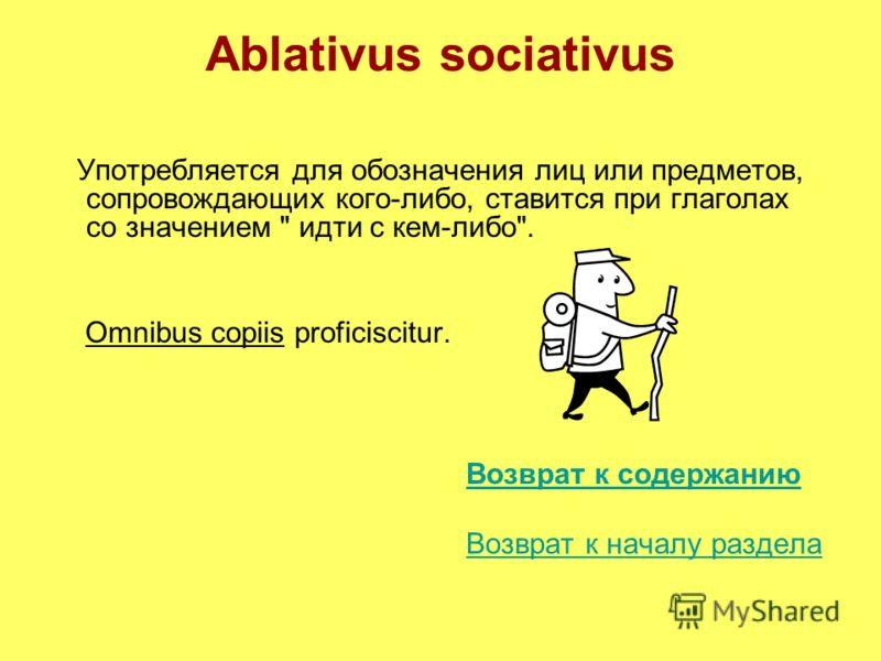 Ablativus sociativus Употребляется для обозначения лиц или предметов, сопровождающих кого-либо, ставится при глаголах со значением  идти с кем-либо. Omnibus copiis proficiscitur. Возврат к содержанию Возврат к началу раздела
