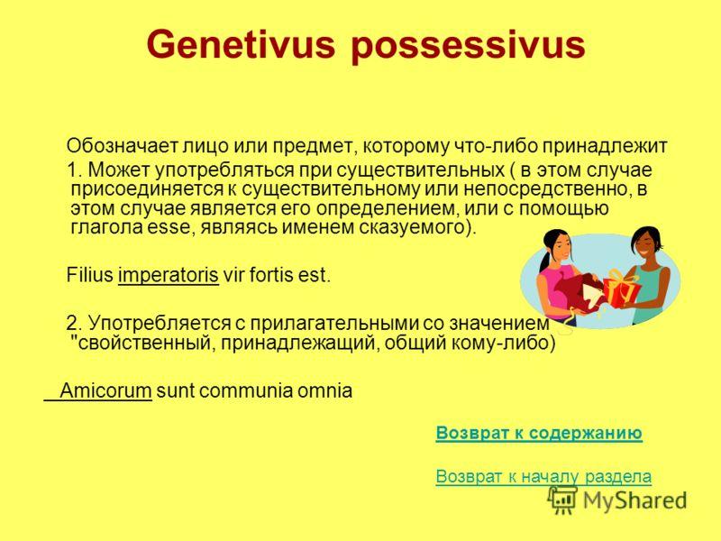 Genetivus possessivus Обозначает лицо или предмет, которому что-либо принадлежит 1. Может употребляться при существительных ( в этом случае присоединяется к существительному или непосредственно, в этом случае является его определением, или с помощью