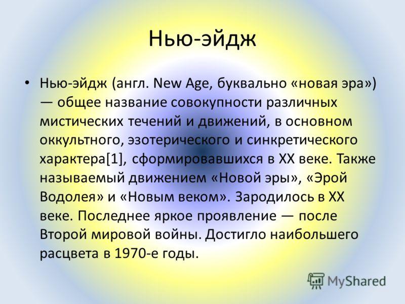Нью-эйдж Нью-эйдж (англ. New Age, буквально «новая эра») общее название совокупности различных мистических течений и движений, в основном оккультного, эзотерического и синкретического характера[1], сформировавшихся в XX веке. Также называемый движени