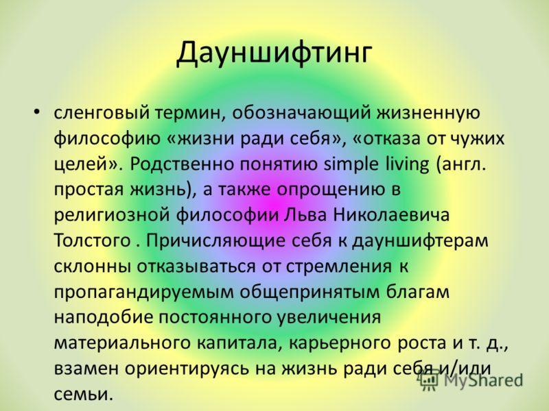 Дауншифтинг сленговый термин, обозначающий жизненную философию «жизни ради себя», «отказа от чужих целей». Родственно понятию simple living (англ. простая жизнь), а также опрощению в религиозной философии Льва Николаевича Толстого. Причисляющие себя