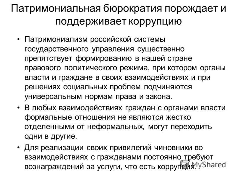 Патримониальная бюрократия порождает и поддерживает коррупцию Патримониализм российской системы государственного управления существенно препятствует формированию в нашей стране правового политического режима, при котором органы власти и граждане в св