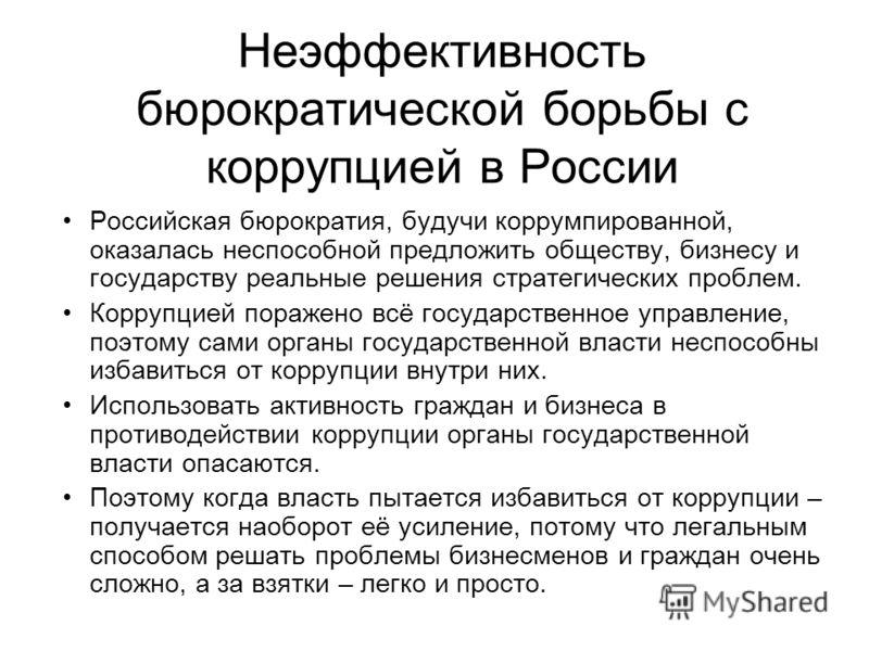 Неэффективность бюрократической борьбы с коррупцией в России Российская бюрократия, будучи коррумпированной, оказалась неспособной предложить обществу, бизнесу и государству реальные решения стратегических проблем. Коррупцией поражено всё государстве