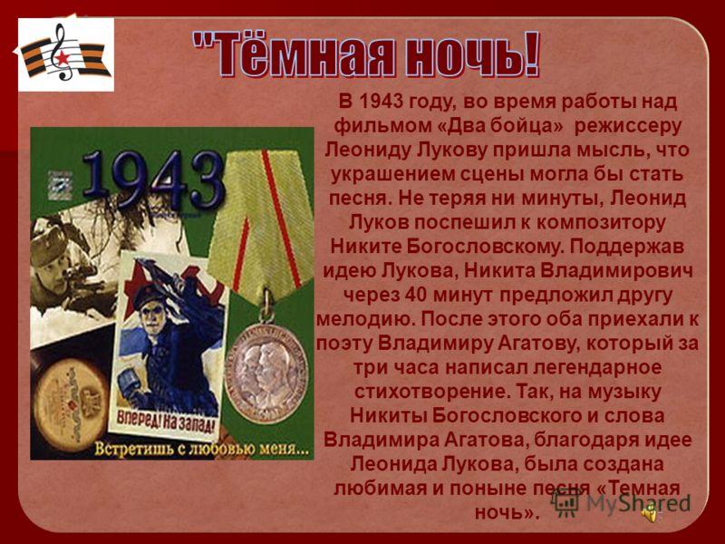 В 1943 году, во время работы над фильмом «Два бойца» режиссеру Леониду Лукову пришла мысль, что украшением сцены могла бы стать песня. Не теряя ни минуты, Леонид Луков поспешил к композитору Никите Богословскому. Поддержав идею Лукова, Никита Владими