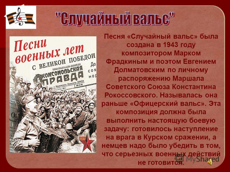 Песня «Случайный вальс» была создана в 1943 году композитором Марком Фрадкиным и поэтом Евгением Долматовским по личному распоряжению Маршала Советского Союза Константина Рокоссовского. Называлась она раньше «Офицерский вальс». Эта композиция должна