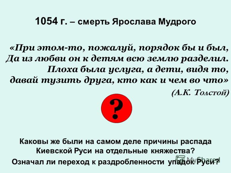 1054 г. – смерть Ярослава Мудрого «При этом-то, пожалуй, порядок бы и был, Да из любви он к детям всю землю разделил. Плоха была услуга, а дети, видя то, давай тузить друга, кто как и чем во что» (А.К. Толстой) Каковы же были на самом деле причины ра