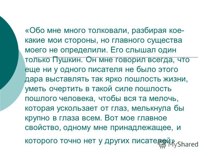 «Обо мне много толковали, разбирая кое- какие мои стороны, но главного существа моего не определили. Его слышал один только Пушкин. Он мне говорил всегда, что еще ни у одного писателя не было этого дара выставлять так ярко пошлость жизни, уметь очерт