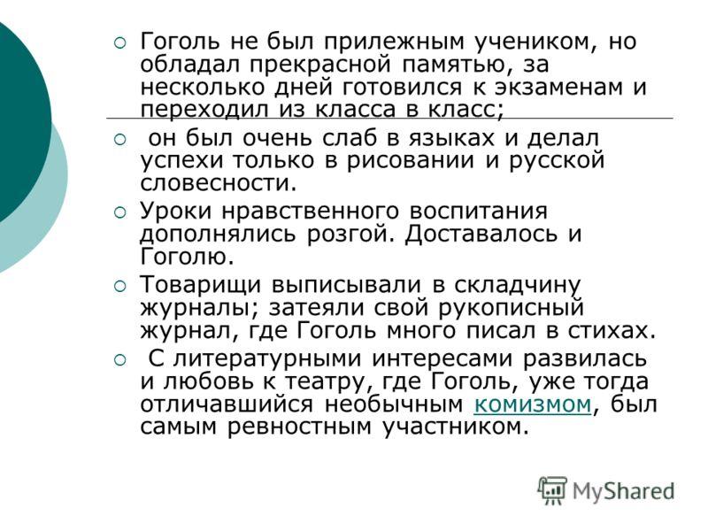 Гоголь не был прилежным учеником, но обладал прекрасной памятью, за несколько дней готовился к экзаменам и переходил из класса в класс; он был очень слаб в языках и делал успехи только в рисовании и русской словесности. Уроки нравственного воспитания