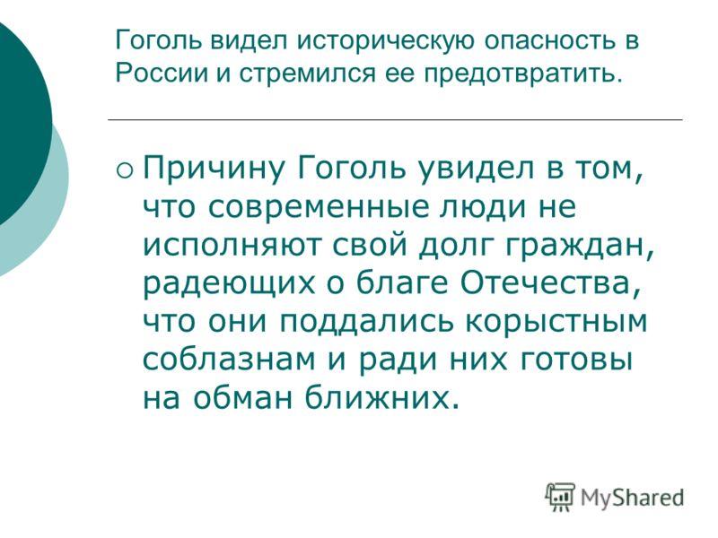 Гоголь видел историческую опасность в России и стремился ее предотвратить. Причину Гоголь увидел в том, что современные люди не исполняют свой долг граждан, радеющих о благе Отечества, что они поддались корыстным соблазнам и ради них готовы на обман