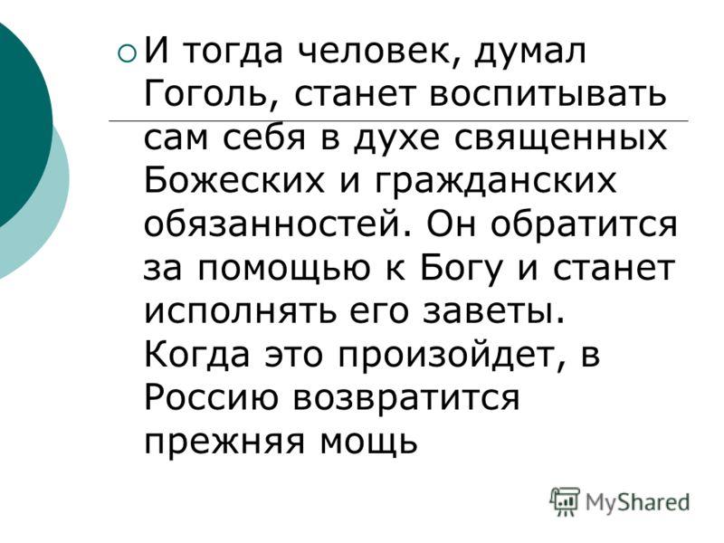 И тогда человек, думал Гоголь, станет воспитывать сам себя в духе священных Божеских и гражданских обязанностей. Он обратится за помощью к Богу и станет исполнять его заветы. Когда это произойдет, в Россию возвратится прежняя мощь