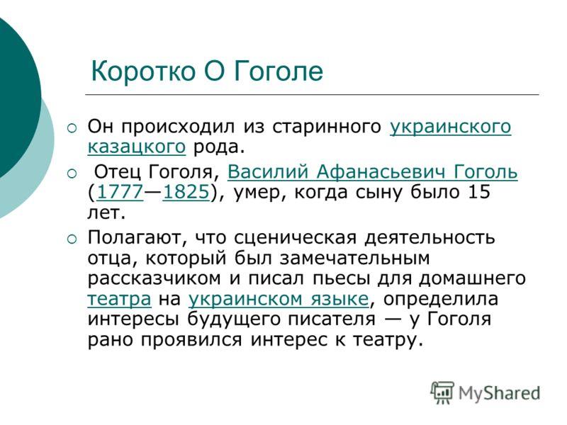 Коротко О Гоголе Он происходил из старинного украинского казацкого рода.украинского казацкого Отец Гоголя, Василий Афанасьевич Гоголь (17771825), умер, когда сыну было 15 лет.Василий Афанасьевич Гоголь17771825 Полагают, что сценическая деятельность о