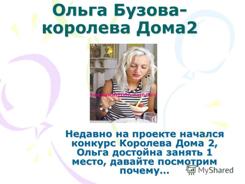 Ольга Бузова- королева Дома2 Недавно на проекте начался конкурс Королева Дома 2, Ольга достойна занять 1 место, давайте посмотрим почему…