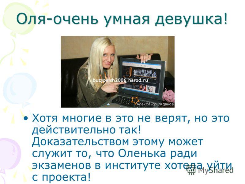 Оля-очень умная девушка! Хотя многие в это не верят, но это действительно так! Доказательством этому может служит то, что Оленька ради экзаменов в институте хотела уйти с проекта!