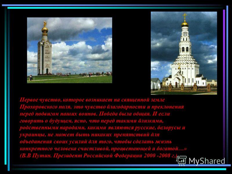 Первое чувство, которое возникает на священной земле Прохоровского поля, это чувство благодарности и преклонения перед подвигом наших воинов. Победа была общая. И если говорить о будущем, ясно, что перед такими близкими, родственными народами, какими