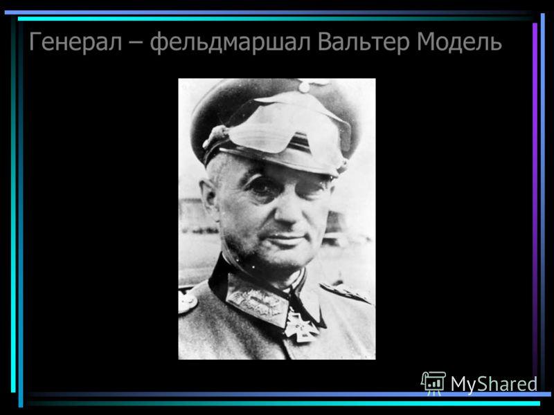 Генерал – фельдмаршал Вальтер Модель