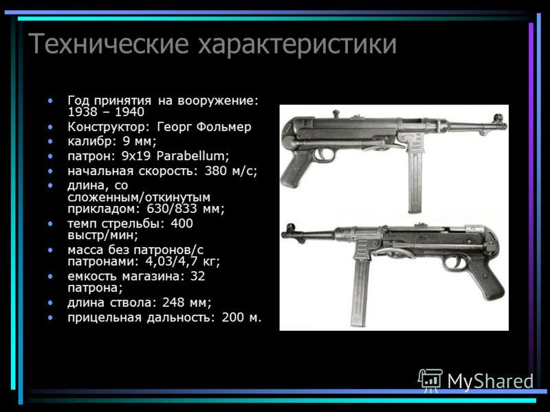 Технические характеристики Год принятия на вооружение: 1938 – 1940 Конструктор: Георг Фольмер калибр: 9 мм; патрон: 9x19 Parabellum; начальная скорость: 380 м/с; длина, со сложенным/откинутым прикладом: 630/833 мм; темп стрельбы: 400 выстр/мин; масса