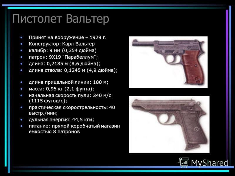 Пистолет Вальтер Принят на вооружение – 1929 г. Конструктор: Карл Вальтер калибр: 9 мм (0,354 дюйма) патрон: 9Х19